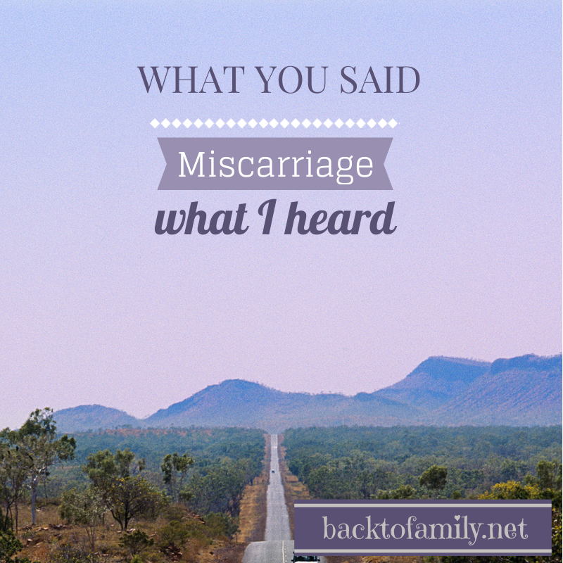 Misacrriage: WHAT YOU SAID vs WHAT I HEARD BackToFamily.net